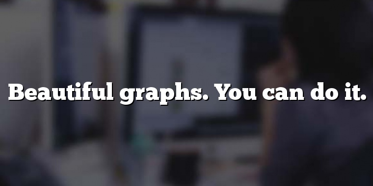 Beautiful graphs. You can do it.