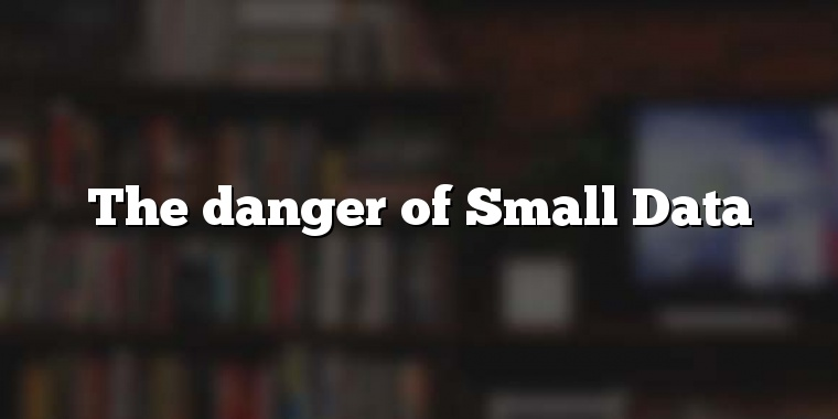 The danger of Small Data