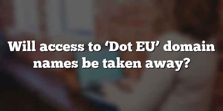 Will access to 'Dot EU' domain names be taken away?