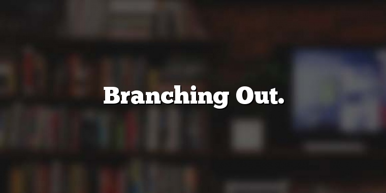 Branching Out.