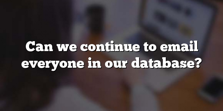 Can we continue to email everyone in our database?