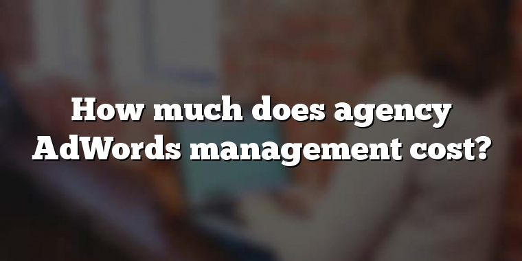 How much does agency AdWords management cost?