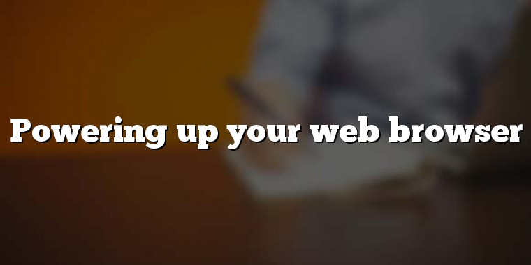 Powering up your web browser