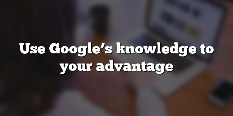 Use Google's knowledge to your advantage