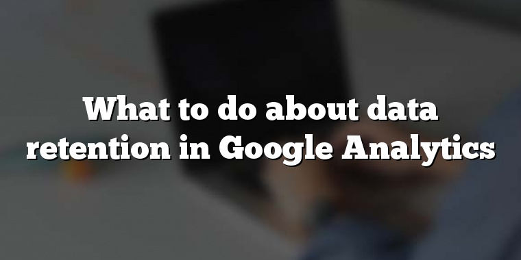 What to do about data retention in Google Analytics