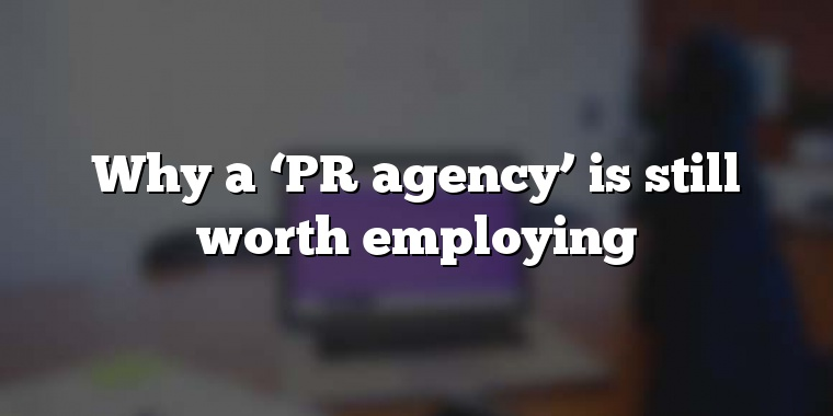 Why a 'PR agency' is still worth employing