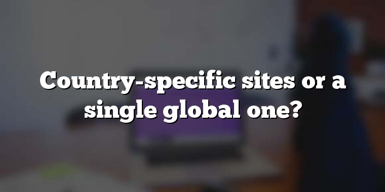Country-specific sites or a single global one?