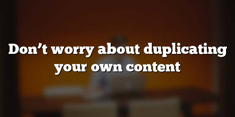 Don't worry about duplicating your own content
