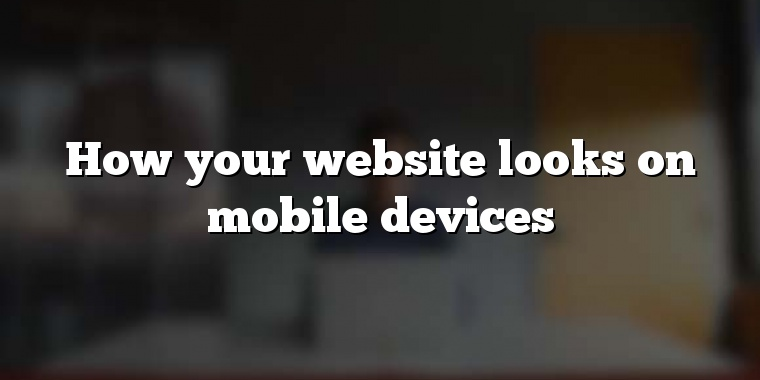 How your website looks on mobile devices