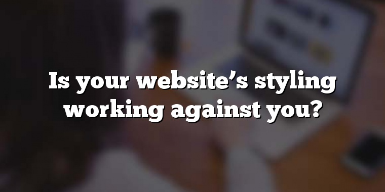 Is your website's styling working against you?