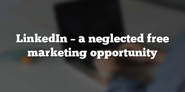 LinkedIn – a neglected free marketing opportunity
