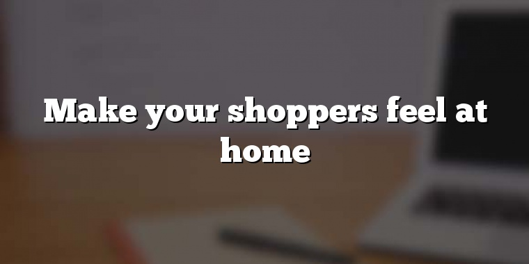 Make your shoppers feel at home