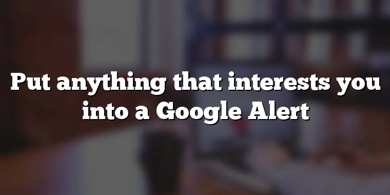 Put anything that interests you into a Google Alert