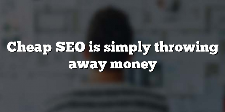 Cheap SEO is simply throwing away money