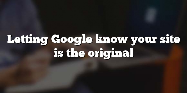 Letting Google know your site is the original
