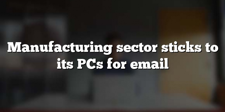 Manufacturing sector sticks to its PCs for email