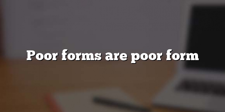 Poor forms are poor form