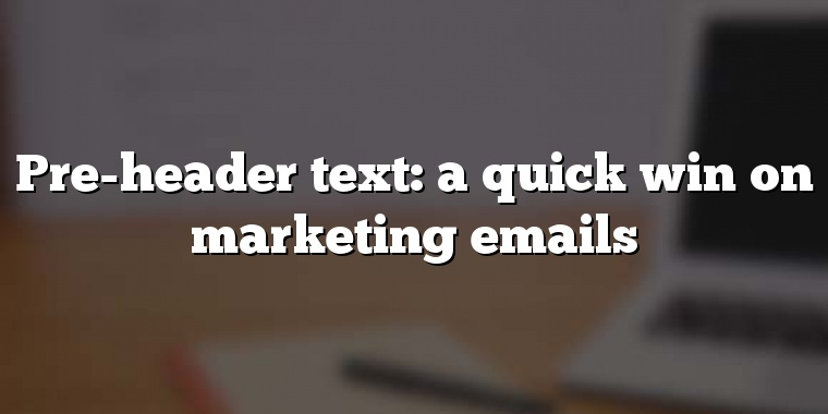 Pre-header text: a quick win on marketing emails