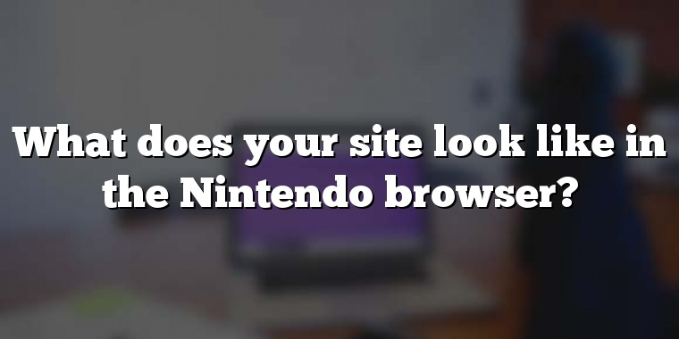 What does your site look like in the Nintendo browser?