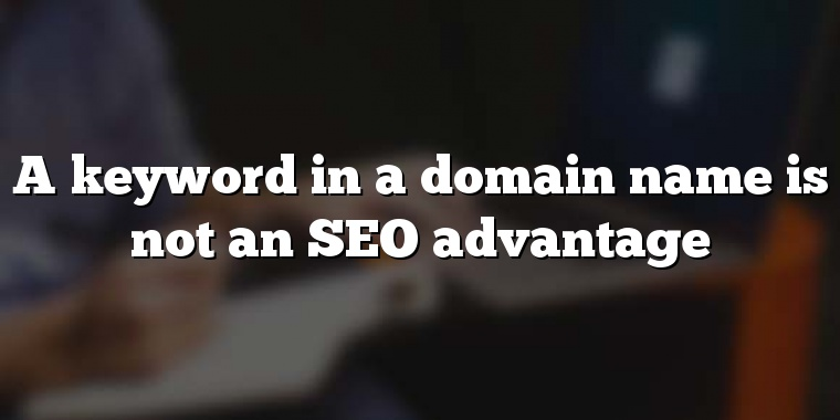 A keyword in a domain name is not an SEO advantage