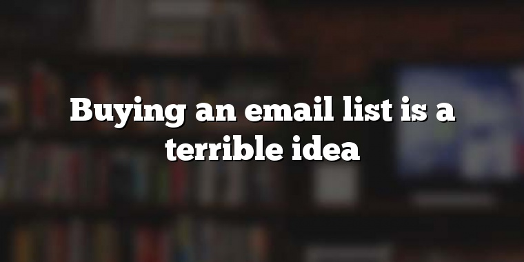 Buying an email list is a terrible idea