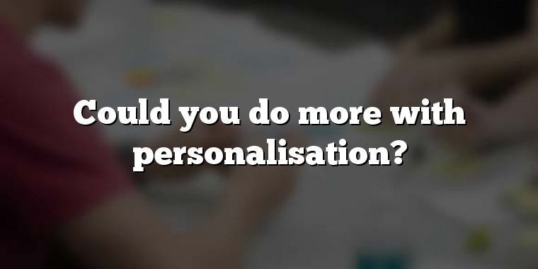 Could you do more with personalisation?