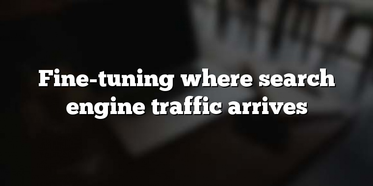 Fine-tuning where search engine traffic arrives