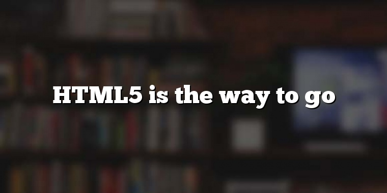 HTML5 is the way to go