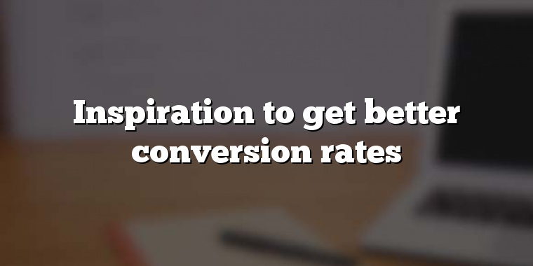 Inspiration to get better conversion rates