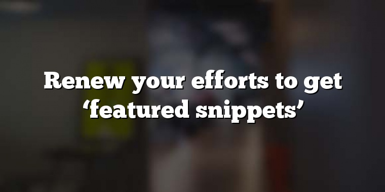 Renew your efforts to get 'featured snippets'