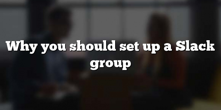 Why you should set up a Slack group
