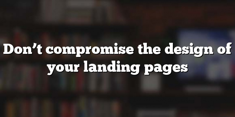 Don't compromise the design of your landing pages