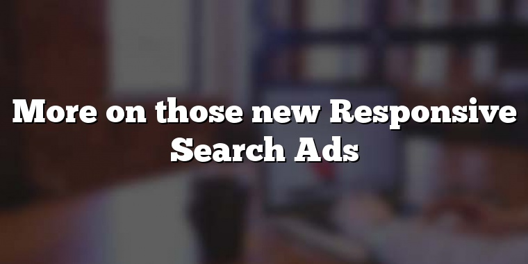 More on those new Responsive Search Ads