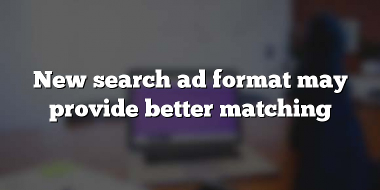 New search ad format may provide better matching