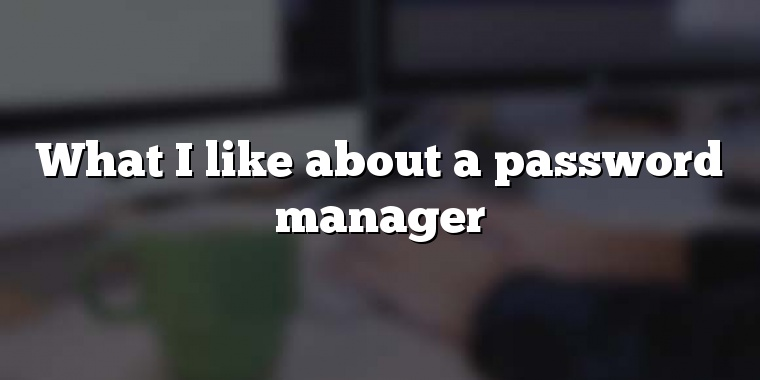 What I like about a password manager