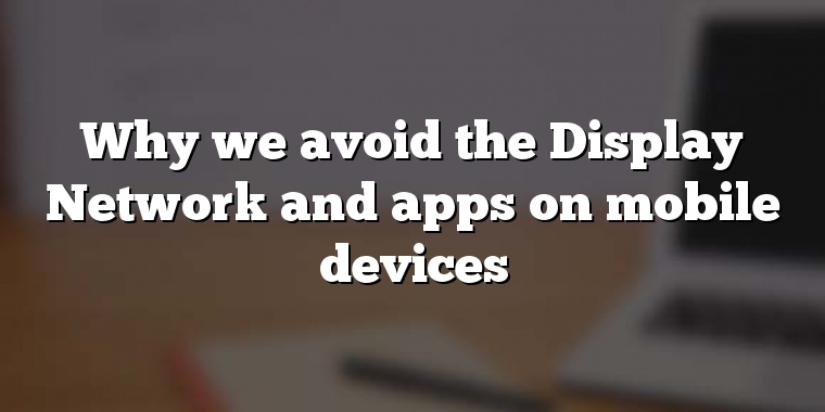Why we avoid the Display Network and apps on mobile devices