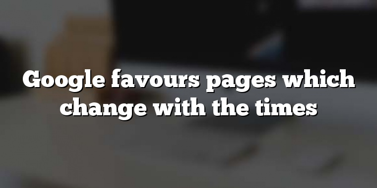 Google favours pages which change with the times