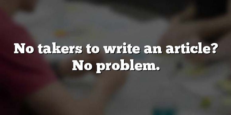No takers to write an article? No problem.