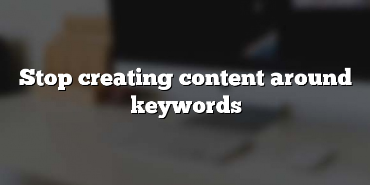 Stop creating content around keywords