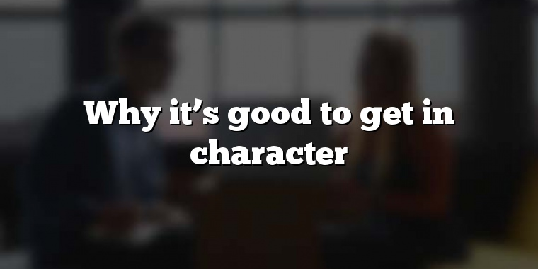 Why it's good to get in character