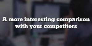 A more interesting comparison with your competitors