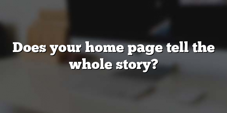 Does your home page tell the whole story?