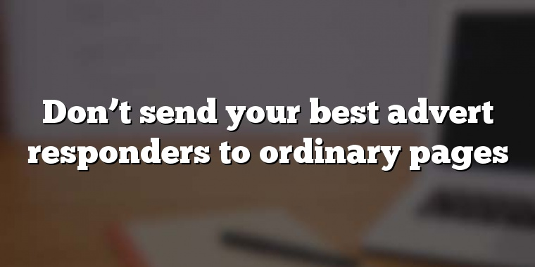Don't send your best advert responders to ordinary pages