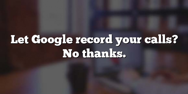 Let Google record your calls? No thanks.