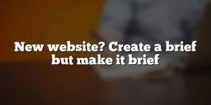 New website? Create a brief but make it brief