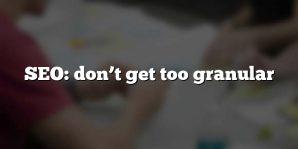 SEO: don't get too granular