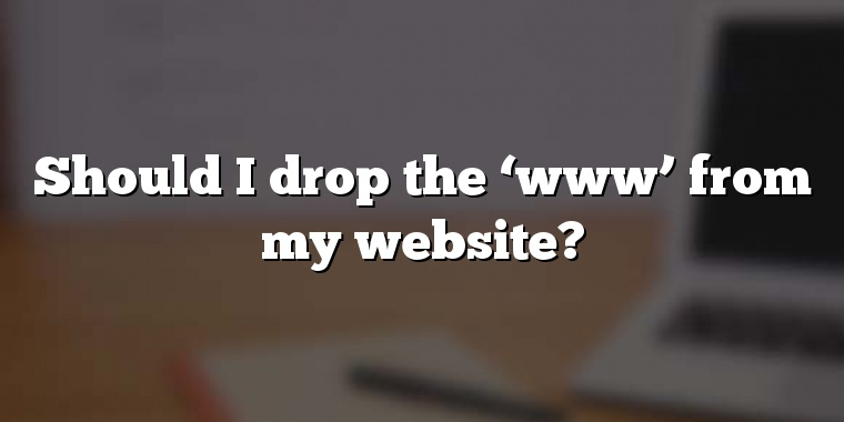 Should I drop the 'www' from my website?