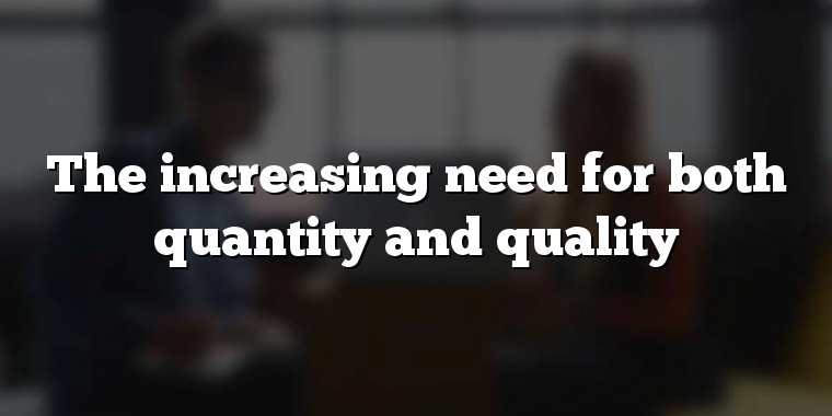 The increasing need for both quantity and quality