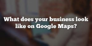 What does your business look like on Google Maps?
