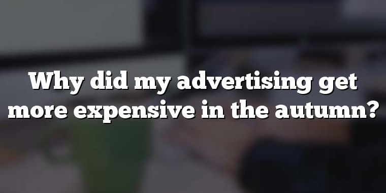 Why did my advertising get more expensive in the autumn?